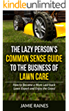 The Lazy Person's Common Sense Guide to the Business of Lawn Care: How to Become a More Laid-back Lawn Expert and Enjoy the Grass! (English Edition)