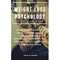 WEIGHT LOSS PSYCHOLOGY : LEARN EVERYTHING YOU NEED TO KNOW ABOUT LOSING BODY FAT NATURALLY, THANKS TO THE PSYCHOLOGICAL BASICS OF BURNING CALORIES (English Edition)