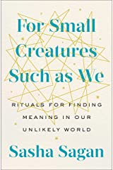 For Small Creatures Such as We: Rituals for Finding Meaning in Our Unlikely World Kindle Edition