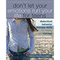 Don't Let Your Emotions Run Your Life for Teens: Dialectical Behavior Therapy Skills for Helping You Manage Mood Swings, Control Angry Outbursts, and (Instant Help Book for Teens)