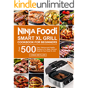 Ninja Foodi Smart XL Grill Cookbook for Beginners: Over 500 Easy, Delicious and Healthy Recipes to Fry, Bake, Grill and…