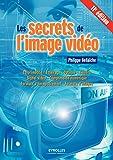 Les secrets de l'image vidéo: Colorimétrie - Eclairage - Optique - Caméra - Signal vidéo - Compression numérique - Formats d'enregistrement - Formats d'images