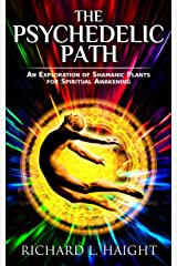 The Psychedelic Path: An Exploration of Shamanic Plants for Spiritual Awakening Kindle Edition