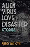 Alien Virus Love Disaster: Stories