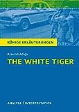 The White Tiger. Königs Erläuterungen.: Textanalyse und Interpretation mit ausführlicher Inhaltsangabe und Abituraufgaben mit Lösungen (German Edition)