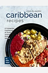 Cool & Exotic Caribbean Recipes: A Complete Cookbook of Exotic Island Dish Ideas! Kindle Edition