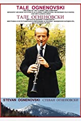 TALE OGNENOVSKI VIRTUOSO OF THE CLARINET AND COMPOSER, BIOGRAPHY AND MUSIC NOTATION OF 69 CLARINET COMPOSITIONS: MACEDONIAN FOLK DANCES, JAZZ AND CLASSICAL MUSIC Kindle Edition