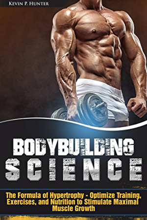 Bodybuilding Science: The Formula of Hypertrophy - Optimize Training; Exercises; and Nutrition to Stimulate Maximal Muscle Growth