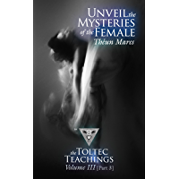 Unveil the Mysteries of the Female: The Toltec Teachings – Volume 3, Part 3 (English Edition)