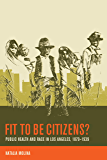 Fit to Be Citizens?: Public Health and Race in Los Angeles, 1879-1939 (American Crossroads Book 20)