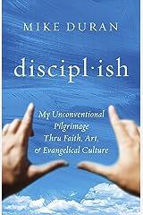 discipl·ish: My Unconventional Pilgrimage thru Faith, Art, & Evangelical Culture Kindle Edition