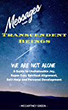 Messages from Transcendent Beings We Are NOT Alone: A Guide for Unshakeable Joy, Super Easy Spiritual Alignment, Self-Help and Personal Development