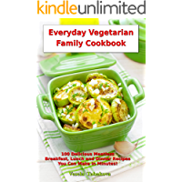 Everyday Vegetarian Family Cookbook: 100 Delicious Meatless Breakfast, Lunch and Dinner Recipes You Can Make in Minutes…