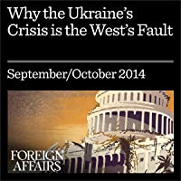 Why the Ukraine Crisis Is the West's Fault: The Liberal Delusions That Provoked Putin
