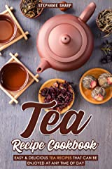 Tea Recipe Cookbook: Easy & Delicious Tea Recipes That Can be enjoyed at Any Time of Day Kindle Edition