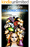 Projeções da Consciência: Minhas experiências no plano extrafísico (Relatos de Ed Gostyn Livro 1)