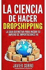 LA CIENCIA DE HACER DROPSHIPPING: LA GUIA DEFINITIVA PARA INICIAR TU IMPERIO DE IMPORTACIONES YA!!!!!! (Spanish Edition) Kindle Edition