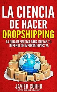 LA CIENCIA DE HACER DROPSHIPPING: LA GUIA DEFINITIVA PARA INICIAR TU IMPERIO DE IMPORTACIONES YA!!!!!! (Spanish Edition)