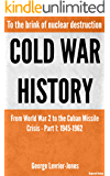 Cold War History - To the brink of nuclear destruction – From World War 2 to the Cuban Missile Crisis – Part 1: 1945-1962 (Required History)
