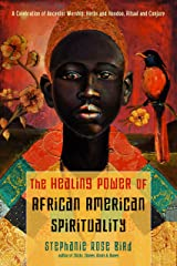 The Healing Power of African-American Spirituality: A Celebration of Ancestor Worship, Herbs and Hoodoo, Ritual and Conjure Kindle Edition