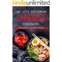 The Life-Affirming Japanese Cookbook: The Secrets of Japanese Cooking