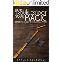 How to Troubleshoot Your Magic: Get Better Results with Practical Magic (How Magic Works Book 4)