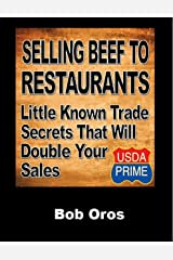 Selling Beef to Restaurants: Little Known Trade Secrets That Will Double Your Sales Kindle Edition
