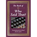 The Book of Who Said That?: Fascinating Stories Behind Famous Quotes