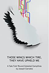 Those Wings Which Tire, They Have Upheld Me: A Tale Told 'Round Celestial Campfires Kindle Edition
