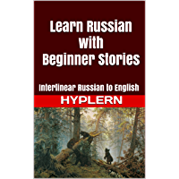 Learn Russian with Beginner Stories: Interlinear Russian to English (Learn Russian with Interlinear Stories for…