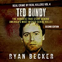 Ted Bundy: The Horrific True Story Behind America's Most Wicked Serial Killer: Real Crime by Real Killers, Book 4