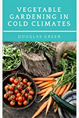 Vegetable Gardening in Cold Climates: How-To Practical Tips for Organic Vegetable Gardening Kindle Edition