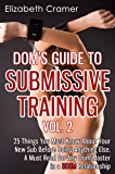 Dom's Guide To Submissive Training Vol. 2: 25 Things You Must Know About Your New Sub Before Doing Anything Else. A Must Read For Any Dom/Master In A BDSM Relationship (Men's Guide to BDSM)
