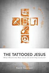 The Tattooed Jesus: What Would the Real Jesus Do with Pop Culture? Kindle Edition