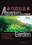 水草造景艺术:从入门到精通(国际造景大师倾力打造 自然与艺术的完美融合)