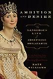 Ambition and Desire: The Dangerous Life of Josephine Bonaparte