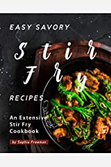Easy Savory Stir Fry Recipes: An Extensive Stir Fry Cookbook Kindle Edition