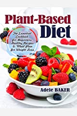 Plant-Based Diet: The Essential Cookbook for Beginners. Healthy Recipes & Meal Plan for Weight Loss. (plant based diet, plant based diet cookbook, plant based diet books, plant-based recipes) Kindle Edition