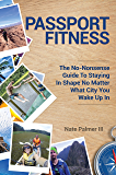Passport Fitness:: The No-Nonsense Guide To Staying In Shape No Matter What City You Wake Up IN
