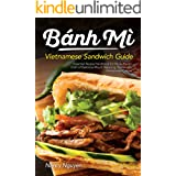 Banh Mi Vietnamese Sandwich Guide: Essential Recipe Handbook for the Authentic Craft of Delicious Mouthwatering Homemade Viet