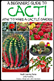A Beginner's Guide to Cacti - How to Make a Cactus Garden (The Gardening Series Book 2) (English Edition)