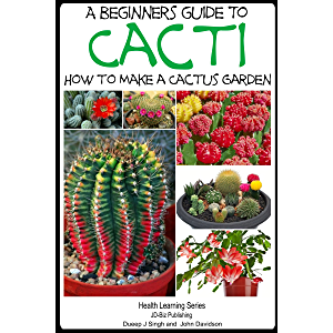 A Beginner's Guide to Cacti - How to Make a Cactus Garden (The Gardening Series Book 2)