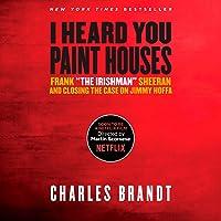 "I Heard You Paint Houses: Frank""The Irishman"" Sheeran and Closing the Case on Jimmy Hoffa"