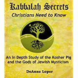 Kabbalah Secrets Christians Need to Know: An In Depth Study of the Kosher Pig and the Gods of Jewish Mysticism (English Editi