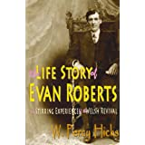 The Life Story of Evan Roberts: and Stirring Experiences of the Welsh Revival