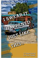 I Swear It Happened Just Like This: 17 Short Stories for Your Pocket Kindle Edition