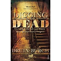 Digging Up the Dead: Uncovering the Life and Times of an Extraordinary Surgeon