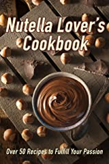 Nutella Lover's Cookbook: Over 50 Recipes to Fulfill Your Passion