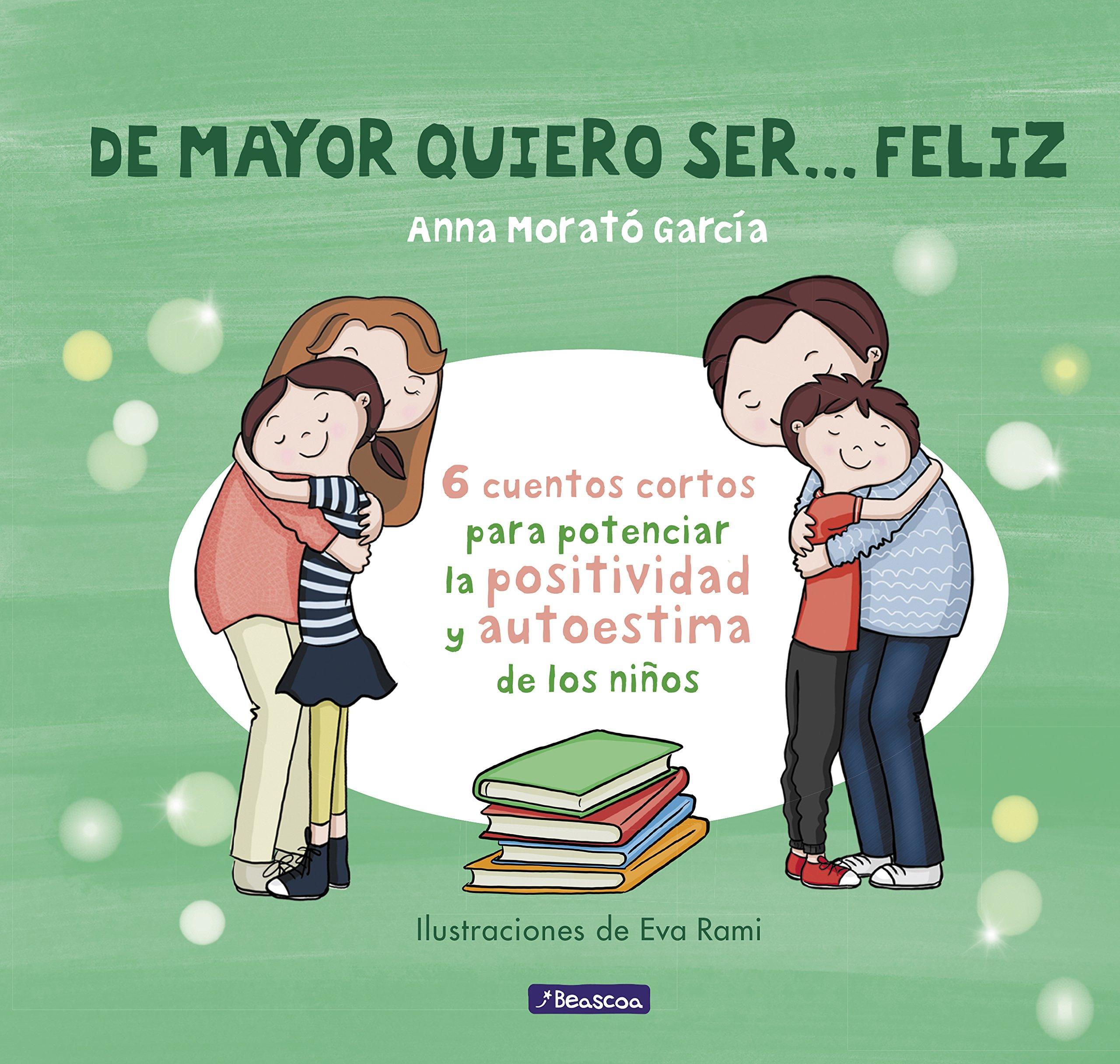 De mayor quiero ser... feliz: 6 cuentos para potenciar la positividad y autoestima de los niños Emociones, valores y hábitos: Amazon.es: Anna Morato García: Libros