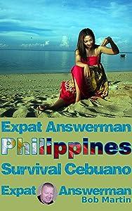 Expat Answerman: Survival Cebuano: Learn enough Cebuano, Bisaya, Visayan to have more fun in the Philippines (Expat Answerman: Philippines Book 5)